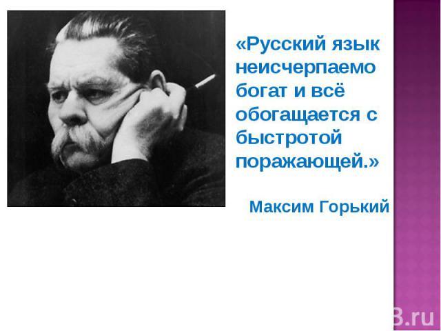 «Русский язык неисчерпаемо богат и всё обогащается с быстротой поражающей.»Максим Горький