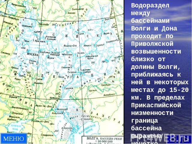 Водораздел между бассейнами Волги и Дона проходит по Приволжской возвышенности близко от долины Волги, приближаясь к ней в некоторых местах до 15-20 км. В пределах Прикаспийской низменности граница бассейна выражена нечетко.
