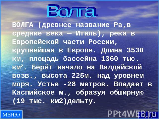 ВолгаВОЛГА (древнее название Ра,в средние века — Итиль), река в Европейской части России, крупнейшая в Европе. Длина 3530 км, площадь бассейна 1360 тыс. км2. Берёт начало на Валдайской возв., высота 225м. над уровнем моря. Устье -28 метров. Впадает …