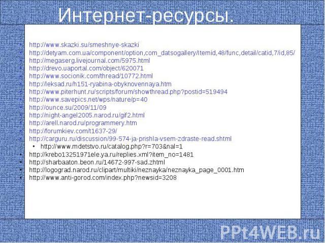 Интернет-ресурсы.http://www.skazki.su/smeshnye-skazki http://detyam.com.ua/component/option,com_datsogallery/Itemid,48/func,detail/catid,7/id,85/ http://megaserg.livejournal.com/5975.html http://drevo.uaportal.com/object/620071 http://www.socionik.c…