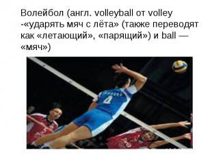 Волейбол (англ. volleyball от volley -«ударять мяч с лёта» (также переводят как