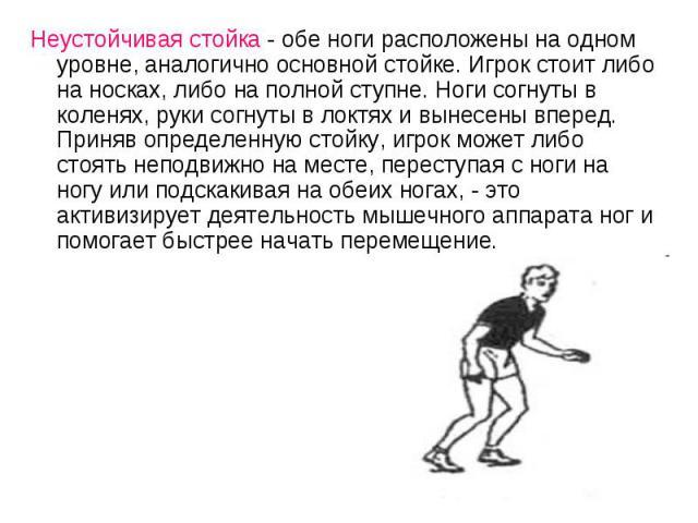 Неустойчивая стойка - обе ноги расположены на одном уровне, аналогично основной стойке. Игрок стоит либо на носках, либо на полной ступне. Ноги согнуты в коленях, руки согнуты в локтях и вынесены вперед. Приняв определенную стойку, игрок может либо …