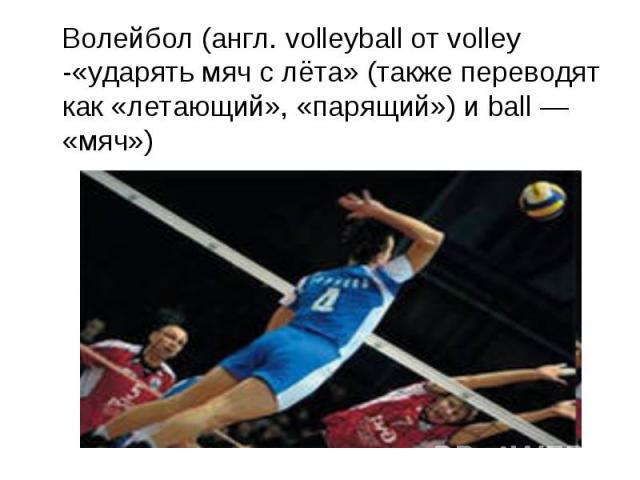 Волейбол (англ. volleyball от volley -«ударять мяч с лёта» (также переводят как «летающий», «парящий») и ball — «мяч»)