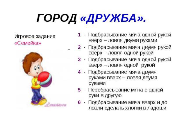 ГОРОД «ДРУЖБА». 1 - Подбрасывание мяча одной рукой вверх – ловля двумя руками2 - Подбрасывание мяча двумя рукой вверх – ловля одной рукой3 - Подбрасывание мяча одной рукой вверх – ловля одной рукой4 - Подбрасывание мяча двумя руками вверх – ловля дв…