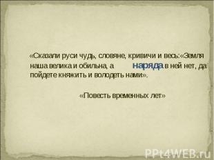 «Сказали руси чудь, словяне, кривичи и весь:«Земля наша велика и обильна, а наря