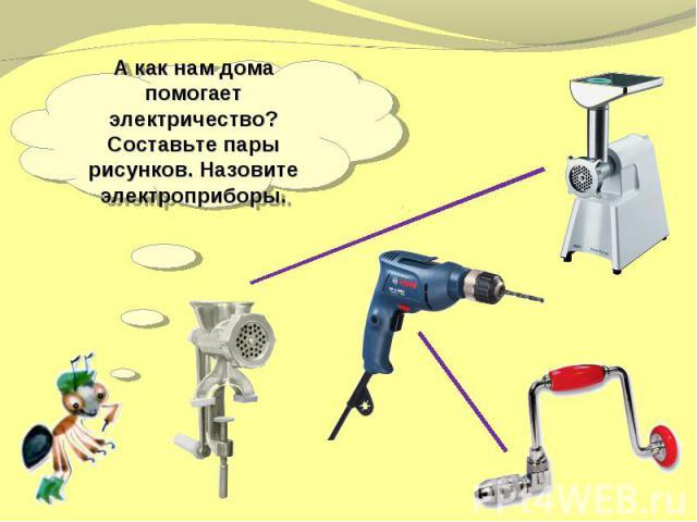 А как нам дома помогает электричество? Составьте пары рисунков. Назовите электроприборы.