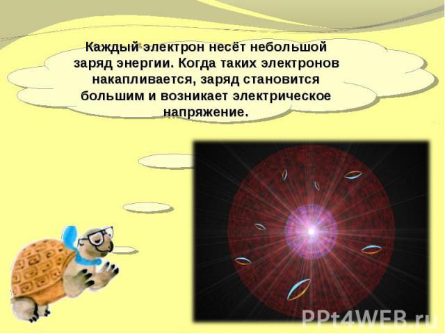 Каждый электрон несёт небольшой заряд энергии. Когда таких электронов накапливается, заряд становится большим и возникает электрическое напряжение.