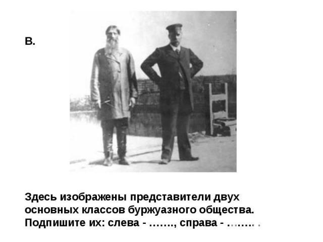 Здесь изображены представители двух основных классов буржуазного общества. Подпишите их: слева - ……., справа - …….. .