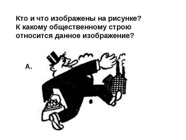 Кто и что изображены на рисунке? К какому общественному строю относится данное изображение?