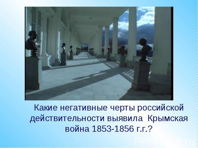 Какие негативные черты российской действительности выявила Крымская война 1853-1856 г.г.?