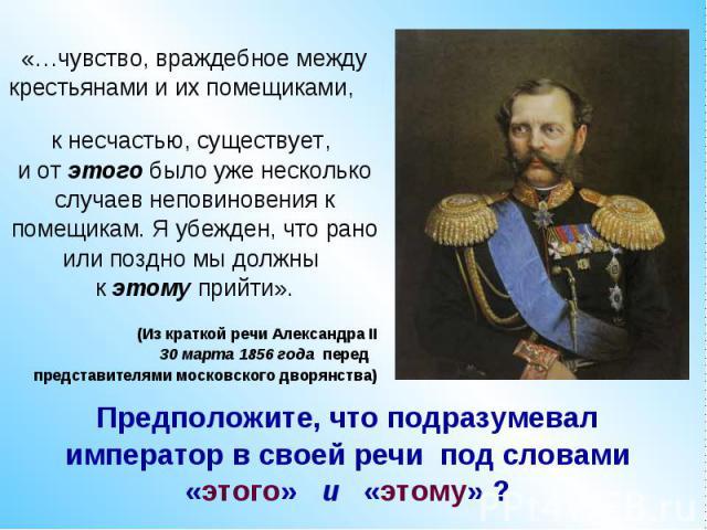 «…чувство, враждебное междукрестьянами и их помещиками, к несчастью, существует, и от этого было уже несколькослучаев неповиновения кпомещикам. Я убежден, что раноили поздно мы должны к этому прийти».(Из краткой речи Александра II 30 марта 1856 года…