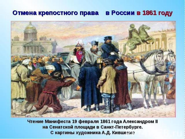 Отмена крепостного права в России в 1861 годуЧтение Манифеста 19 февраля 1861 года Александром II на Сенатской площади в Санкт-Петербурге. С картины художника А.Д. Кившенко