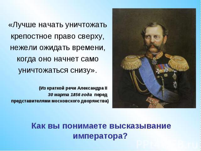 «Лучше начать уничтожатькрепостное право сверху,нежели ожидать времени,когда оно начнет самоуничтожаться снизу».(Из краткой речи Александра II 30 марта 1856 года передпредставителями московского дворянства)Как вы понимаете высказывание императора?