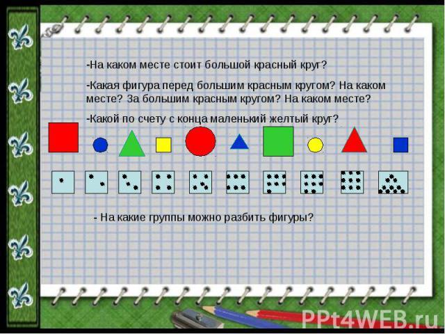 На каком месте стоит большой красный круг?Какая фигура перед большим красным кругом? На каком месте? За большим красным кругом? На каком месте?Какой по счету с конца маленький желтый круг? - На какие группы можно разбить фигуры?