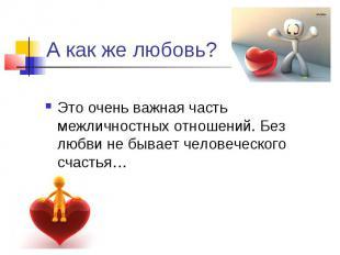 А как же любовь?Это очень важная часть межличностных отношений. Без любви не быв