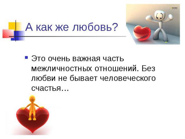 А как же любовь?Это очень важная часть межличностных отношений. Без любви не бывает человеческого счастья…