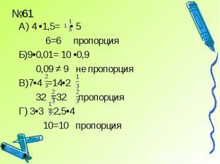 А) 4 •1,5= • 5 6=6 пропорцияБ)9•0,01= 10 •0,9 0,09 ≠ 9 не пропорцияВ)7•4 =14•2 3