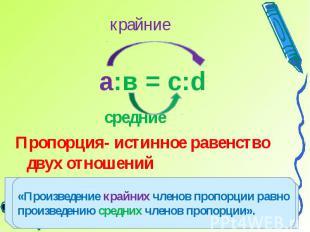 средниеПропорция- истинное равенство двух отношений«Произведение крайних членов