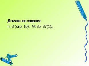 Домашнее заданиеп. 3 (стр. 16); № 85; 87(1);.