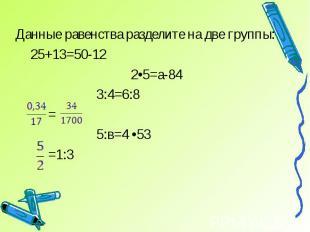 Данные равенства разделите на две группы: 25+13=50-12 2•5=а-84 3:4=6:8 = 5:в=4 •