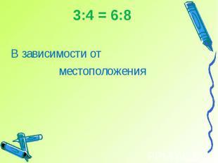 3:4 = 6:8В зависимости от местоположения
