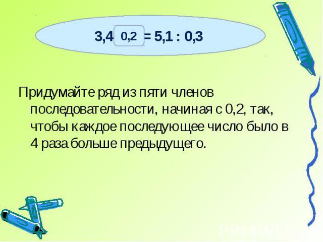 Придумайте ряд из пяти членов последовательности, начиная с 0,2, так, чтобы каждое последующее число было в 4 раза больше предыдущего.