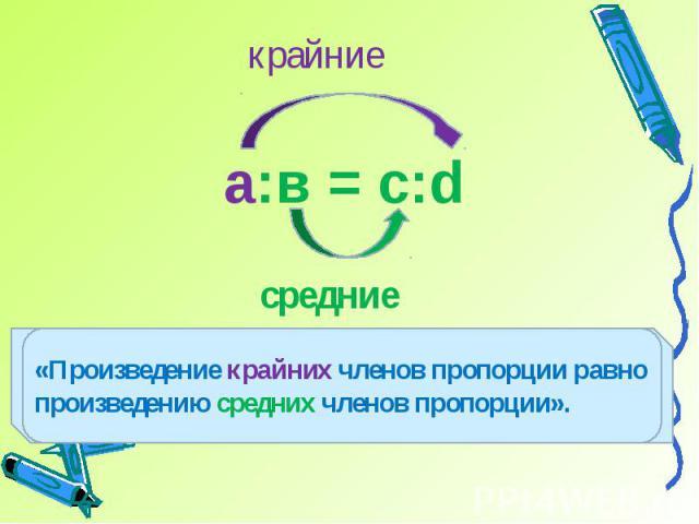 крайние«Произведение крайних членов пропорции равно произведению средних членов пропорции».