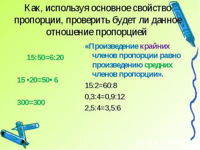Как, используя основное свойство пропорции, проверить будет ли данное отношение пропорцией 15:50=6:2015 •20=50• 6300=300«Произведение крайних членов пропорции равно произведению средних членов пропорции».15:2=60:8 0,3:4=0,9:122,5:4=3,5:6