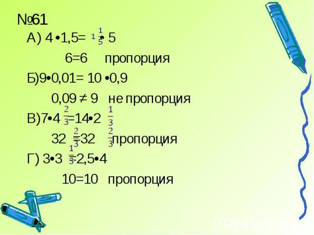 А) 4 •1,5= • 5 6=6 пропорцияБ)9•0,01= 10 •0,9 0,09 ≠ 9 не пропорцияВ)7•4 =14•2 32 =32 пропорцияГ) 3•3 =2,5•4 10=10 пропорция