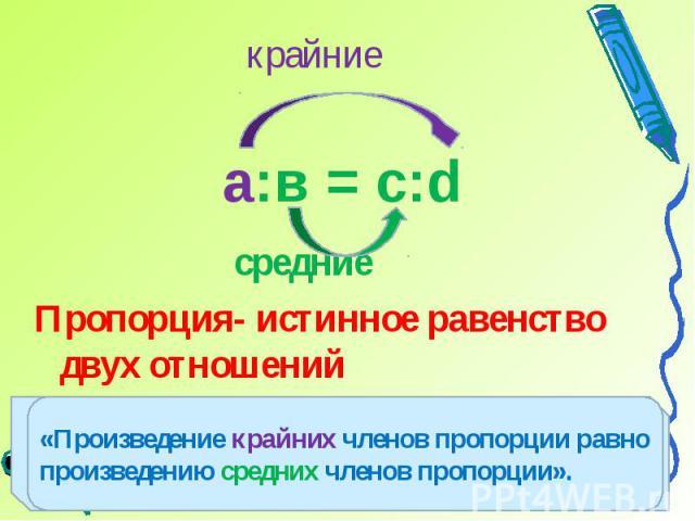 средниеПропорция- истинное равенство двух отношений«Произведение крайних членов пропорции равно произведению средних членов пропорции».
