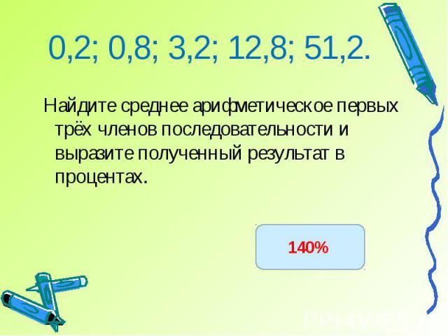 Найдите среднее арифметическое первых трёх членов последовательности и выразите полученный результат в процентах.