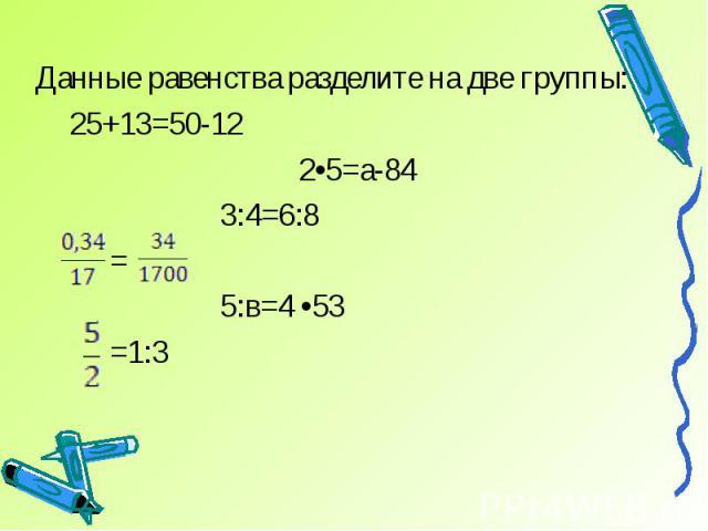 Данные равенства разделите на две группы: 25+13=50-12 2•5=а-84 3:4=6:8 = 5:в=4 •53 =1:3