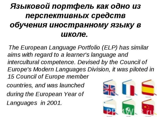 Языковой портфель как одно из перспективных средств обучения иностранному языку в школе. The European Language Portfolio (ELP) has similar aims with regard to a learner's language and intercultural competence. Devised by the Council of Europe's Mode…