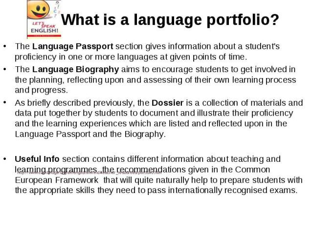 What is a language portfolio?The Language Passport section gives information about a student's proficiency in one or more languages at given points of time. The Language Biography aims to encourage students to get involved in the planning, reflectin…