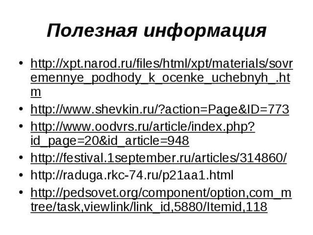Полезная информацияhttp://xpt.narod.ru/files/html/xpt/materials/sovremennye_podhody_k_ocenke_uchebnyh_.htmhttp://www.shevkin.ru/?action=Page&ID=773http://www.oodvrs.ru/article/index.php?id_page=20&id_article=948 http://festival.1september.ru/article…