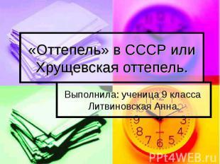 «Оттепель» в СССР или Хрущевская оттепель Выполнила: ученица 9 класса Литвиновск