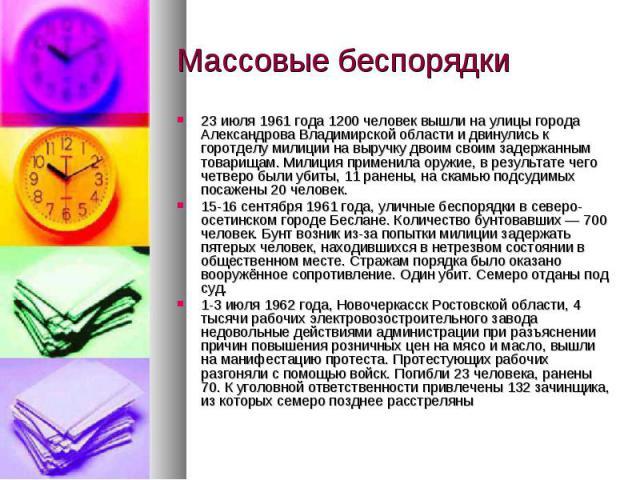 Массовые беспорядки23 июля 1961 года 1200 человек вышли на улицы города Александрова Владимирской области и двинулись к горотделу милиции на выручку двоим своим задержанным товарищам. Милиция применила оружие, в результате чего четверо были убиты, 1…