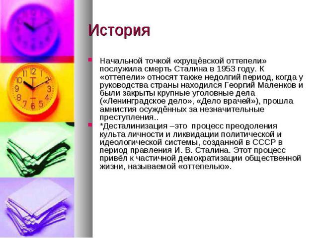 ИсторияНачальной точкой «хрущёвской оттепели» послужила смерть Сталина в 1953 году. К «оттепели» относят также недолгий период, когда у руководства страны находился Георгий Маленков и были закрыты крупные уголовные дела («Ленинградское дело», «Дело …
