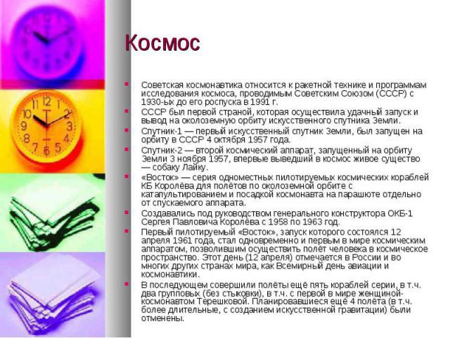 КосмосСоветская космонавтика относится к ракетной технике и программам исследования космоса, проводимым Советским Союзом (СССР) с 1930-ых до его роспуска в 1991 г.СССР был первой страной, которая осуществила удачный запуск и вывод на околоземную орб…