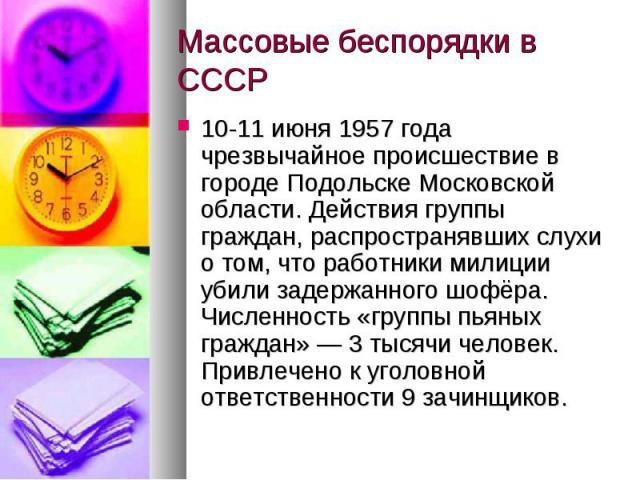Массовые беспорядки в СССР10-11 июня 1957 года чрезвычайное происшествие в городе Подольске Московской области. Действия группы граждан, распространявших слухи о том, что работники милиции убили задержанного шофёра. Численность «группы пьяных гражда…