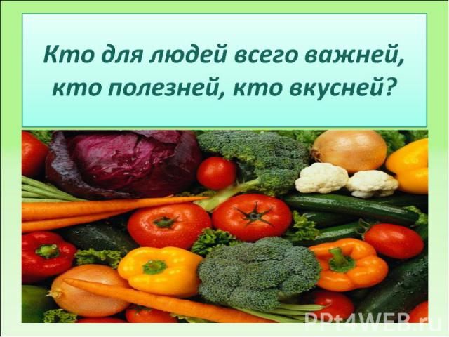 Кто для людей всего важней,кто полезней, кто вкусней?