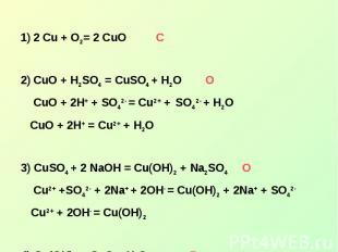 2 Cu + O2= 2 CuOСCuO + H2SO4 = CuSO4 + H2O О CuO + 2H+ + SO42- = Cu2+ + SO42- +