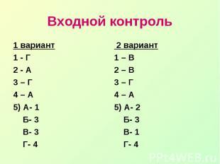 Входной контроль1 вариант1 - Г2 - А3 – Г4 – А5) А- 1 Б- 3 В- 3 Г- 4 2 вариант1 –