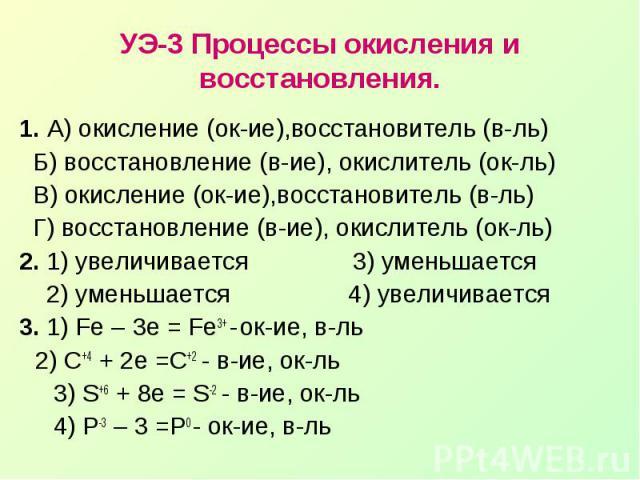 УЭ-3 Процессы окисления и восстановления.1. А) окисление (ок-ие),восстановитель (в-ль) Б) восстановление (в-ие), окислитель (ок-ль) В) окисление (ок-ие),восстановитель (в-ль) Г) восстановление (в-ие), окислитель (ок-ль)2. 1) увеличивается 3) уменьша…