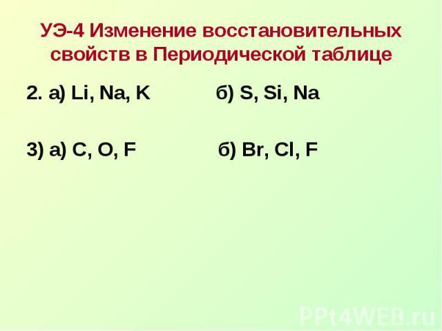 УЭ-4 Изменение восстановительных свойств в Периодической таблице2. а) Li, Na, K б) S, Si, Na3) а) С, O, F б) Br, Cl, F