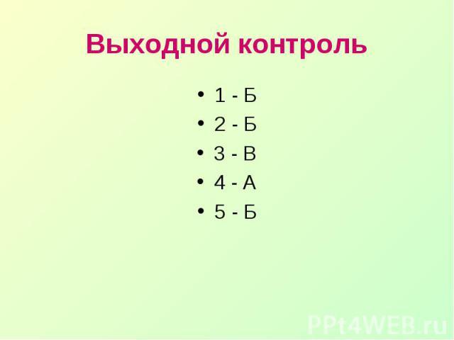Выходной контроль1 - Б2 - Б3 - В4 - А5 - Б