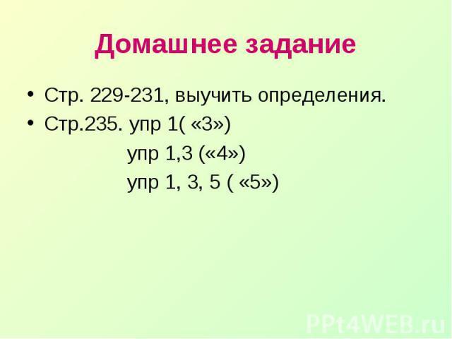 Домашнее заданиеСтр. 229-231, выучить определения.Стр.235. упр 1( «3») упр 1,3 («4») упр 1, 3, 5 ( «5»)