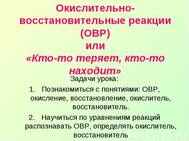 Окислительно-восстановительные реакции (ОВР)или«Кто-то теряет, кто-то находит»Задачи урока:Познакомиться с понятиями: ОВР, окисление, восстановление, окислитель, восстановитель.Научиться по уравнениям реакций распознавать ОВР, определять окислитель,…