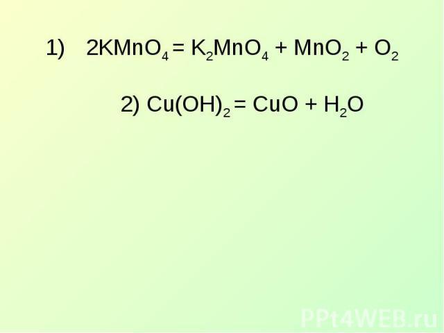 2KMnO4 = K2MnO4 + MnO2 + O22) Cu(OH)2 = CuO + H2O
