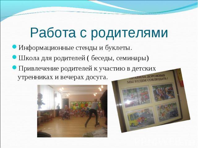 Работа с родителямиИнформационные стенды и буклеты.Школа для родителей ( беседы, семинары)Привлечение родителей к участию в детских утренниках и вечерах досуга.